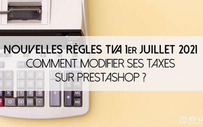 Nouvelles règles TVA 1er juillet 2021 : Comment modifier mes taxes sur PrestaShop ?